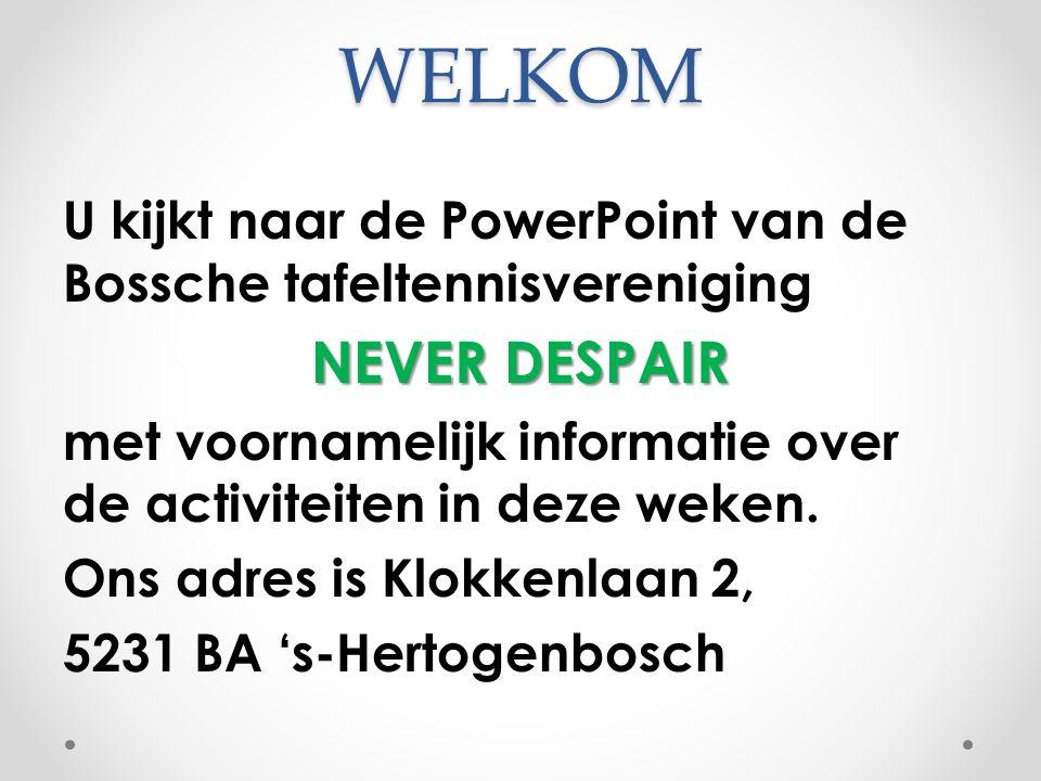 WELKOM U kijkt naar de PowerPoint van de Bossche tafeltennisvereniging NEVER DESPAIR met voornamelijk informatie over de activiteiten in deze weken.