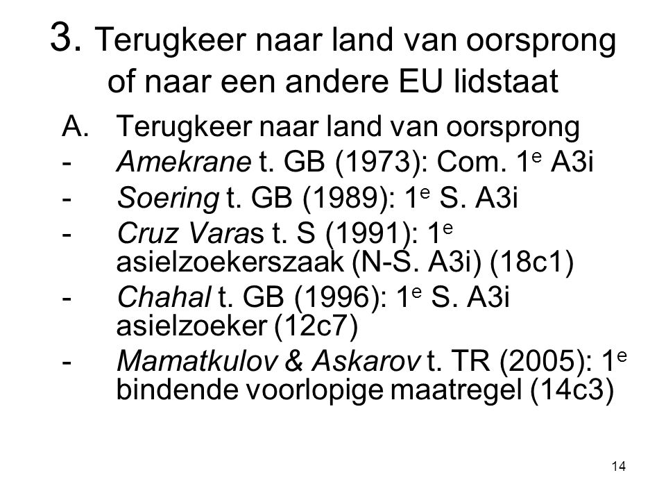 14 3. Terugkeer naar land van oorsprong of naar een andere EU lidstaat A.Terugkeer naar land van oorsprong -Amekrane t. GB (1973): Com. 1 e A3i -Soeri