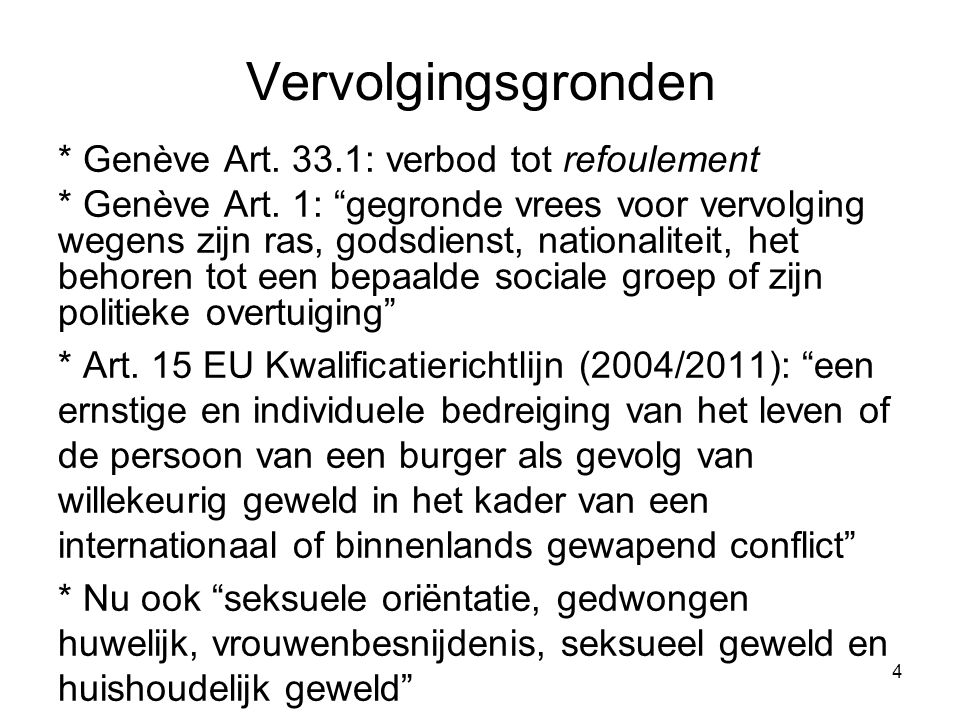 """4 Vervolgingsgronden * Genève Art. 33.1: verbod tot refoulement * Genève Art. 1: """"gegronde vrees voor vervolging wegens zijn ras, godsdienst, national"""