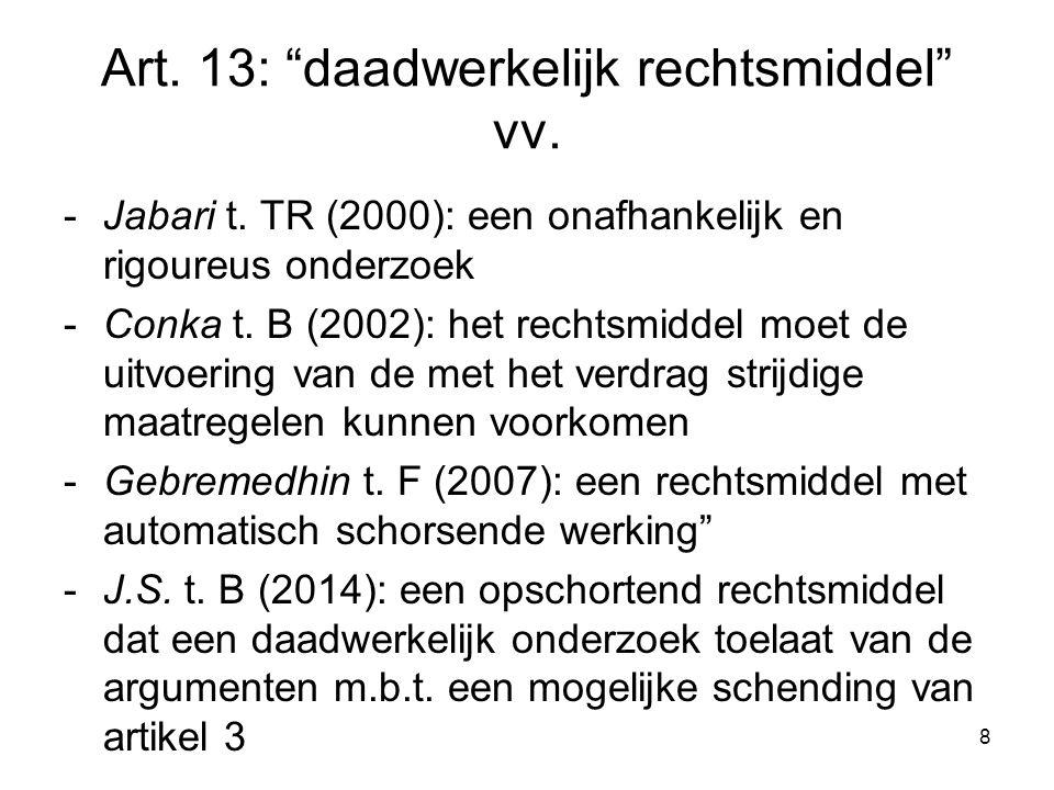 """Art. 13: """"daadwerkelijk rechtsmiddel"""" vv. -Jabari t. TR (2000): een onafhankelijk en rigoureus onderzoek -Conka t. B (2002): het rechtsmiddel moet de"""
