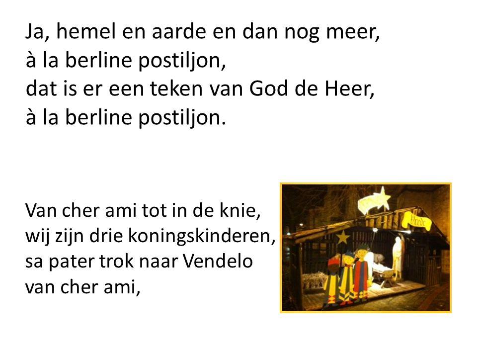 Ja, hemel en aarde en dan nog meer, à la berline postiljon, dat is er een teken van God de Heer, à la berline postiljon.