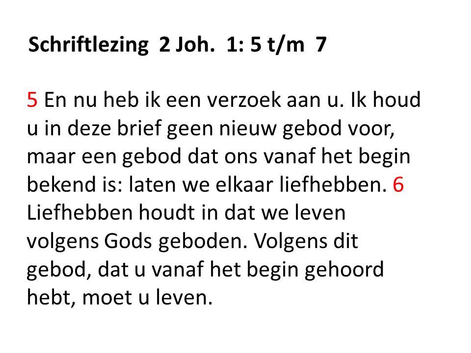 Schriftlezing 2 Joh. 1: 5 t/m 7 5 En nu heb ik een verzoek aan u. Ik houd u in deze brief geen nieuw gebod voor, maar een gebod dat ons vanaf het begi