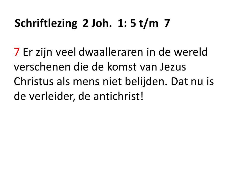 Schriftlezing 2 Joh. 1: 5 t/m 7 7 Er zijn veel dwaalleraren in de wereld verschenen die de komst van Jezus Christus als mens niet belijden. Dat nu is