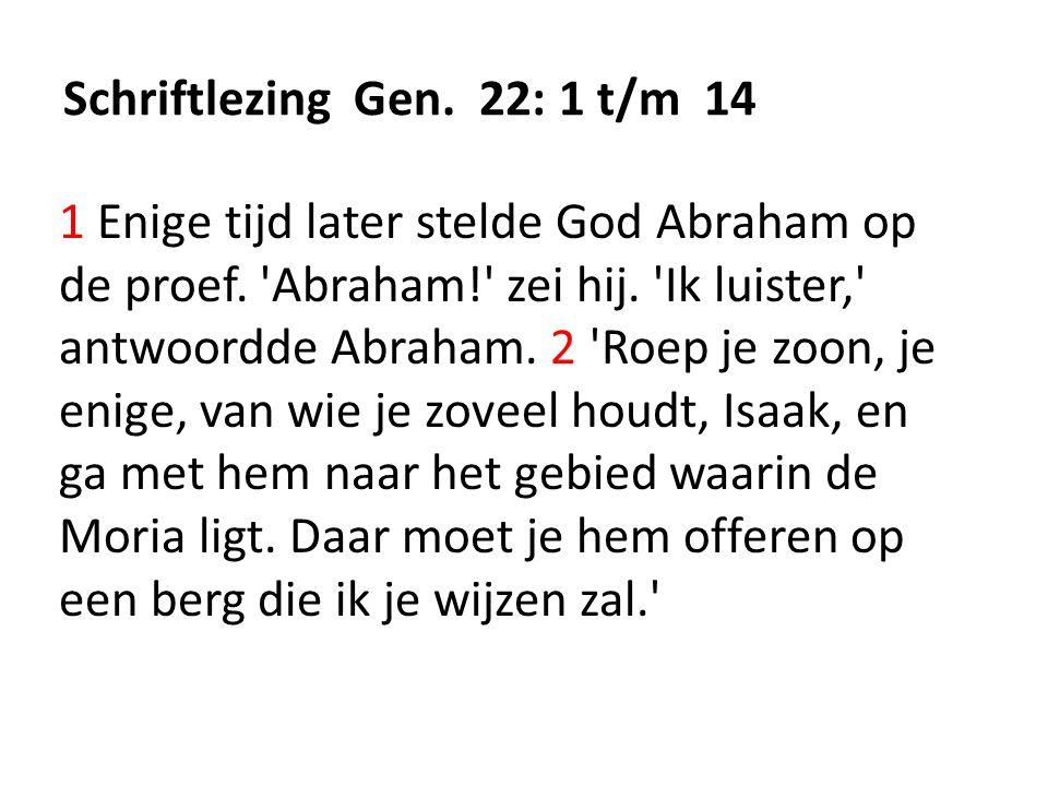 Schriftlezing Gen. 22: 1 t/m 14 1 Enige tijd later stelde God Abraham op de proef. 'Abraham!' zei hij. 'Ik luister,' antwoordde Abraham. 2 'Roep je zo