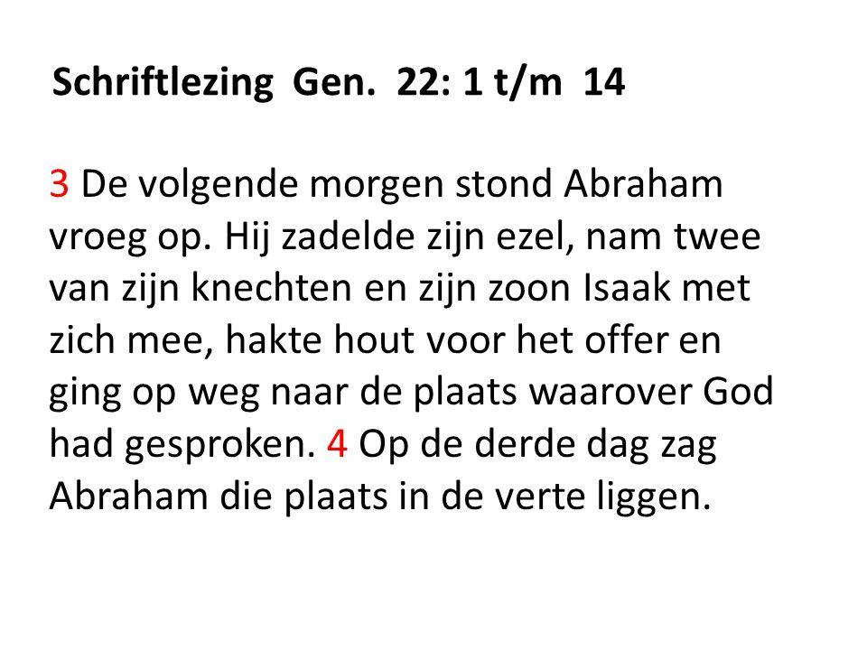 Schriftlezing Gen. 22: 1 t/m 14 3 De volgende morgen stond Abraham vroeg op. Hij zadelde zijn ezel, nam twee van zijn knechten en zijn zoon Isaak met