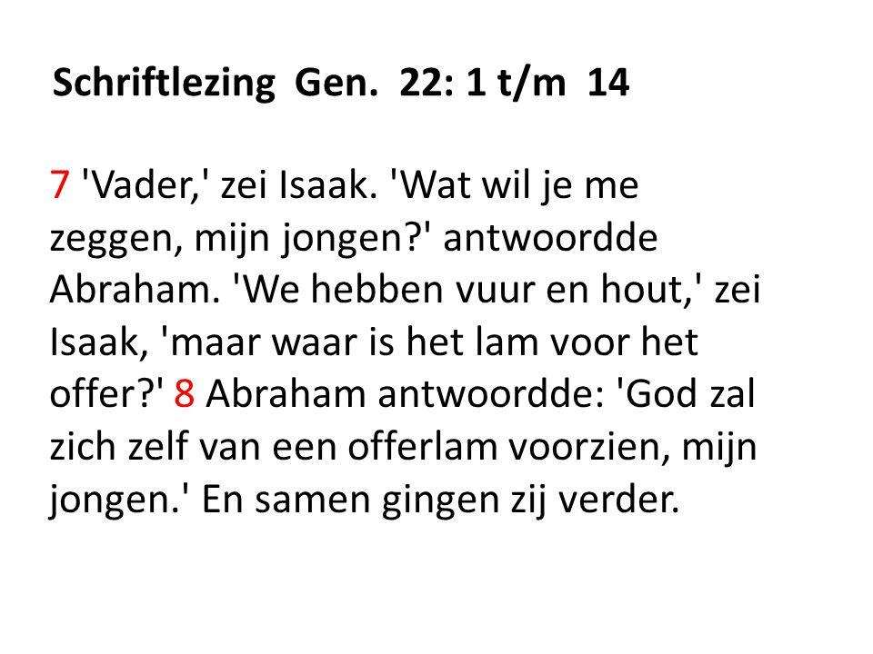 Schriftlezing Gen. 22: 1 t/m 14 7 'Vader,' zei Isaak. 'Wat wil je me zeggen, mijn jongen?' antwoordde Abraham. 'We hebben vuur en hout,' zei Isaak, 'm