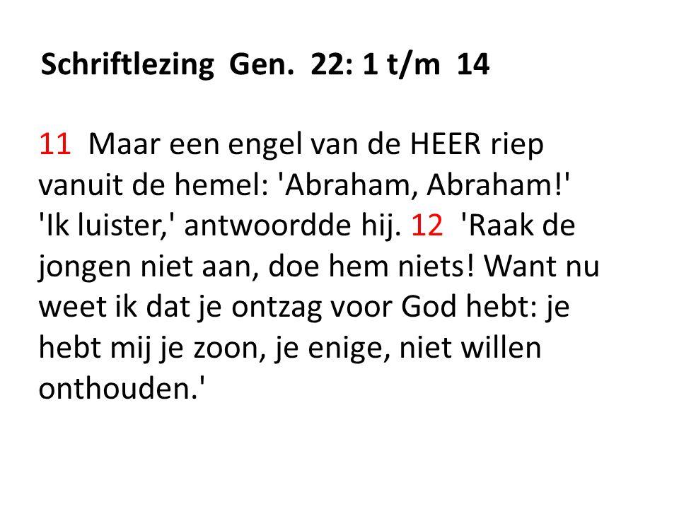 Schriftlezing Gen. 22: 1 t/m 14 11 Maar een engel van de HEER riep vanuit de hemel: 'Abraham, Abraham!' 'Ik luister,' antwoordde hij. 12 'Raak de jong