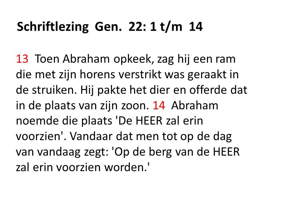 Schriftlezing Gen. 22: 1 t/m 14 13 Toen Abraham opkeek, zag hij een ram die met zijn horens verstrikt was geraakt in de struiken. Hij pakte het dier e