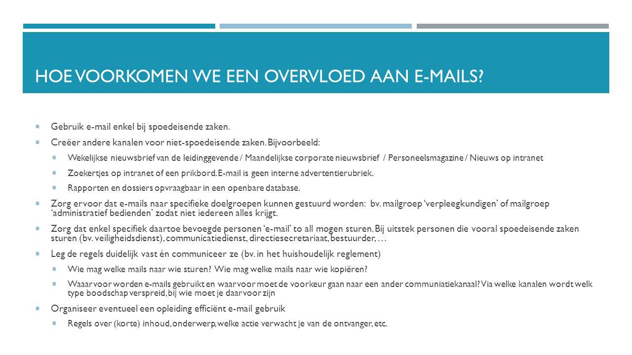 HOE VOORKOMEN WE EEN OVERVLOED AAN E-MAILS?  Gebruik e-mail enkel bij spoedeisende zaken.  Creëer andere kanalen voor niet-spoedeisende zaken. Bijvo