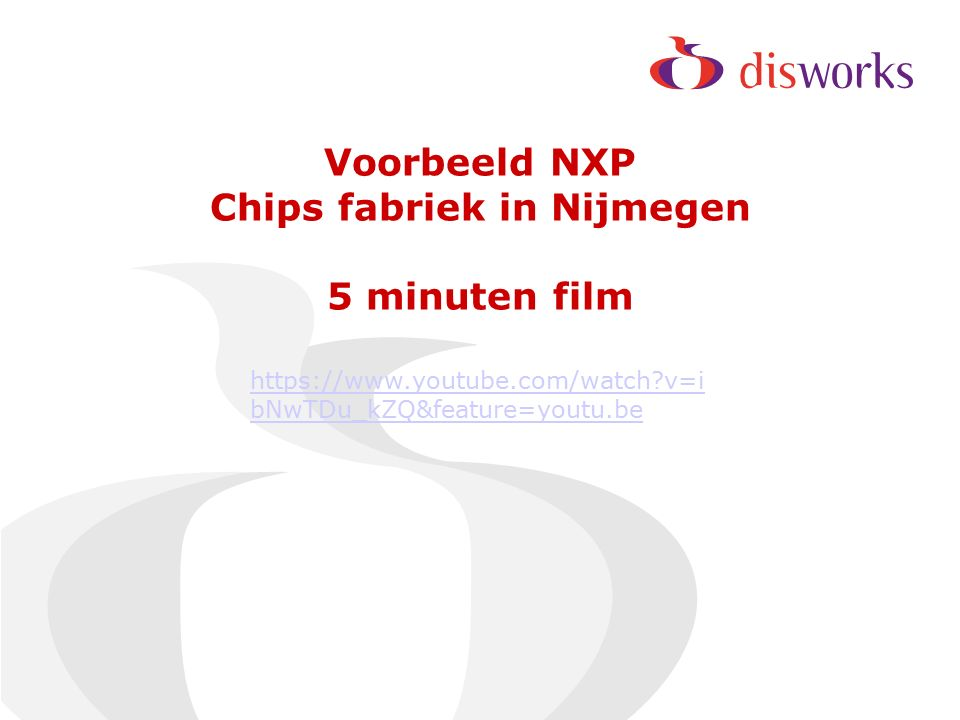 Voorbeeld NXP Chips fabriek in Nijmegen 5 minuten film https://www.youtube.com/watch v=i bNwTDu_kZQ&feature=youtu.be