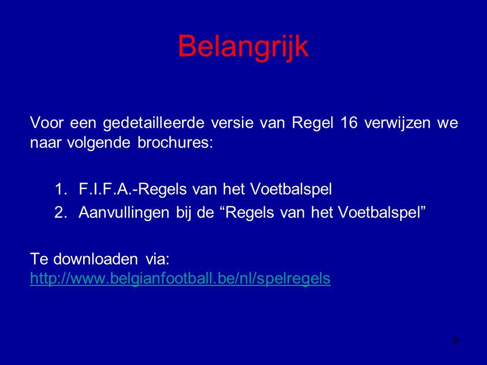 Belangrijk Voor een gedetailleerde versie van Regel 16 verwijzen we naar volgende brochures: 1.F.I.F.A.-Regels van het Voetbalspel 2.Aanvullingen bij de Regels van het Voetbalspel Te downloaden via: http://www.belgianfootball.be/nl/spelregels http://www.belgianfootball.be/nl/spelregels 8