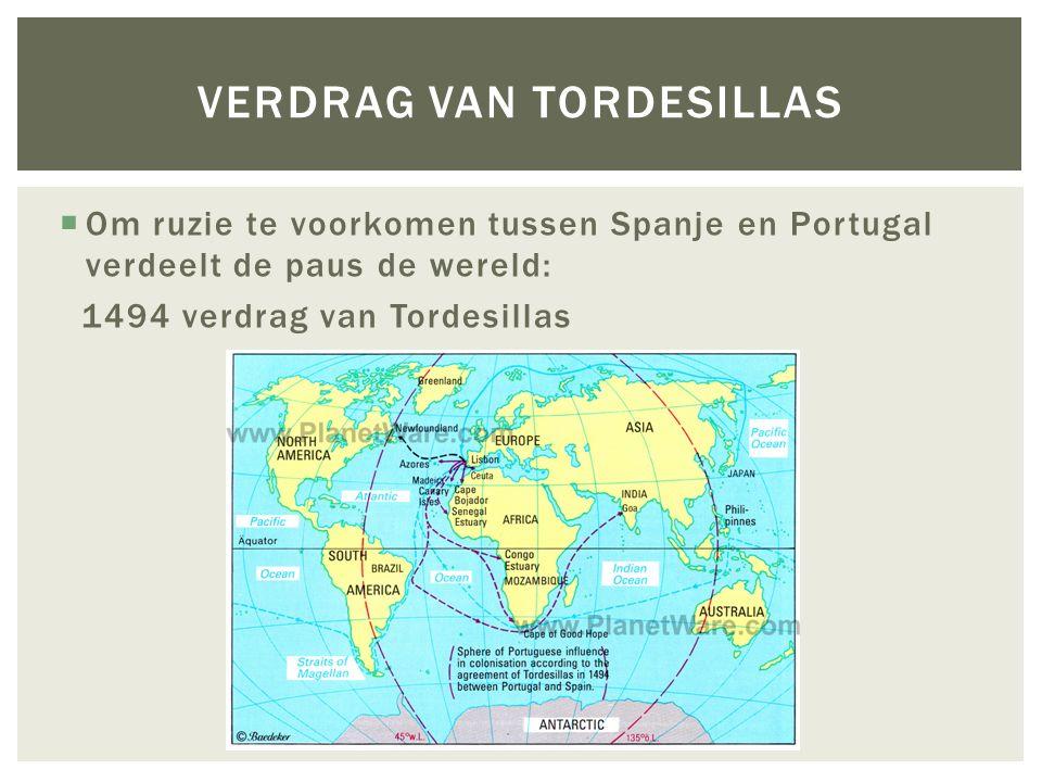  Om ruzie te voorkomen tussen Spanje en Portugal verdeelt de paus de wereld: 1494 verdrag van Tordesillas VERDRAG VAN TORDESILLAS