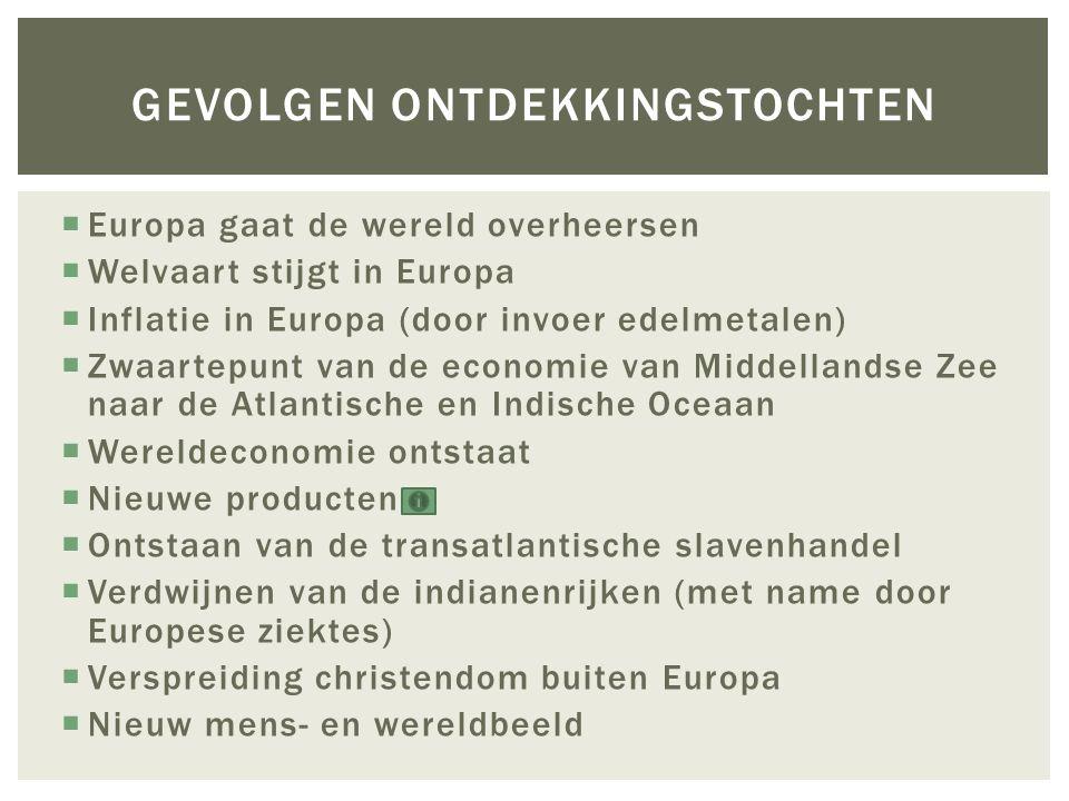  Europa gaat de wereld overheersen  Welvaart stijgt in Europa  Inflatie in Europa (door invoer edelmetalen)  Zwaartepunt van de economie van Midde
