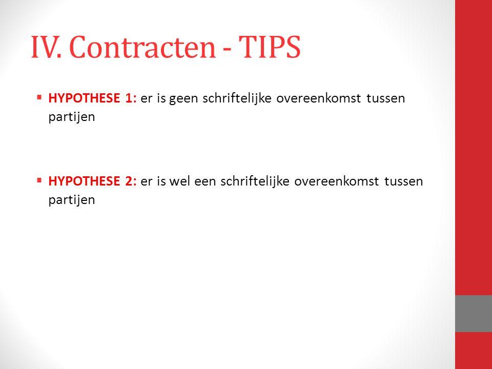 IV. Contracten - TIPS  HYPOTHESE 1: er is geen schriftelijke overeenkomst tussen partijen  HYPOTHESE 2: er is wel een schriftelijke overeenkomst tus