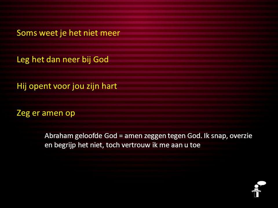 Soms weet je het niet meer Leg het dan neer bij God Hij opent voor jou zijn hart Zeg er amen op Meer hoeft niet En God rekende het Abraham toe als een rechtvaardige daad.