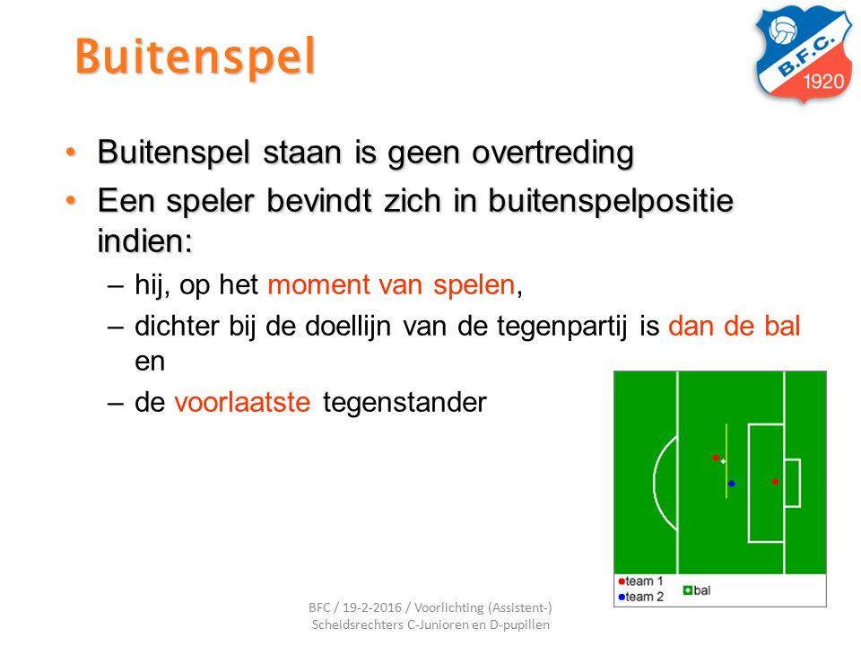 Buitenspel Buitenspel staan is geen overtredingBuitenspel staan is geen overtreding Een speler bevindt zich in buitenspelpositie indien:Een speler bevindt zich in buitenspelpositie indien: –hij, op het moment van spelen, –dichter bij de doellijn van de tegenpartij is dan de bal en –de voorlaatste tegenstander BFC / 19-2-2016 / Voorlichting (Assistent-) Scheidsrechters C-Junioren en D-pupillen