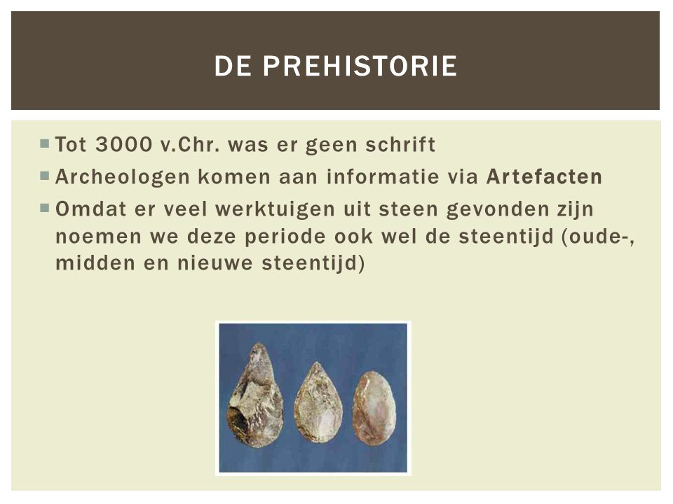 DE PREHISTORIE  Tot 3000 v.Chr. was er geen schrift  Archeologen komen aan informatie via Artefacten  Omdat er veel werktuigen uit steen gevonden z