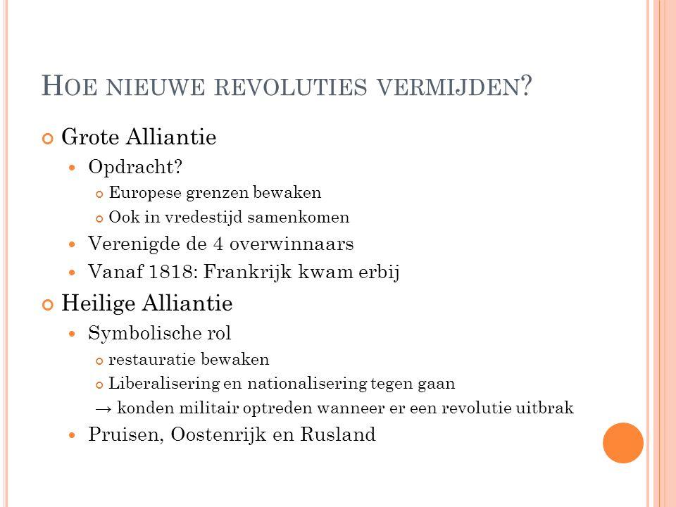 H OE NIEUWE REVOLUTIES VERMIJDEN ? Grote Alliantie Opdracht? Europese grenzen bewaken Ook in vredestijd samenkomen Verenigde de 4 overwinnaars Vanaf 1