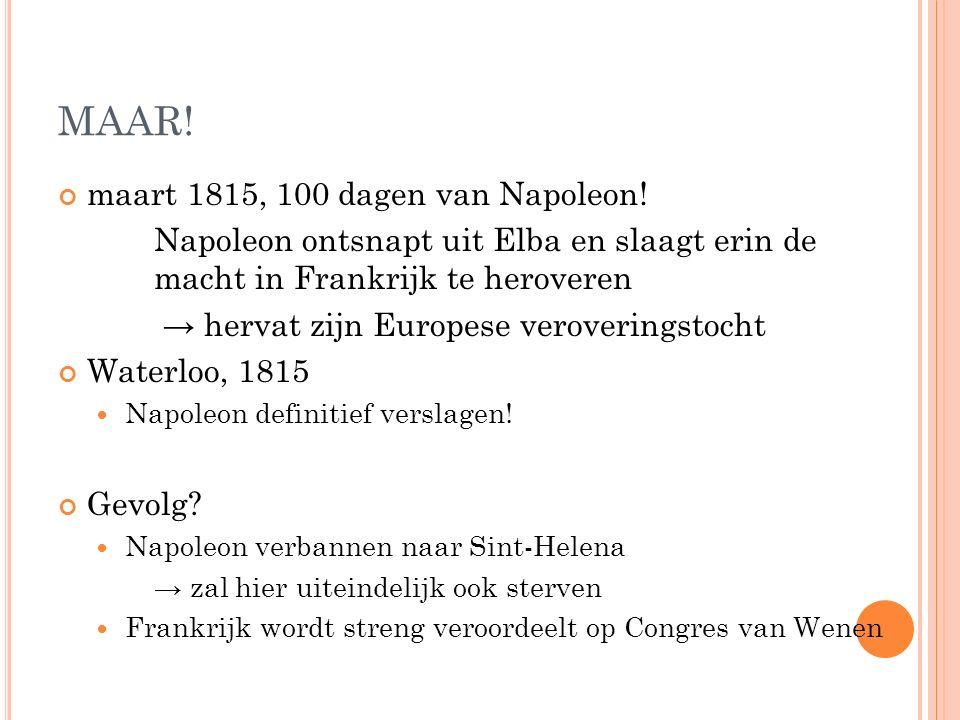 MAAR! maart 1815, 100 dagen van Napoleon! Napoleon ontsnapt uit Elba en slaagt erin de macht in Frankrijk te heroveren → hervat zijn Europese veroveri