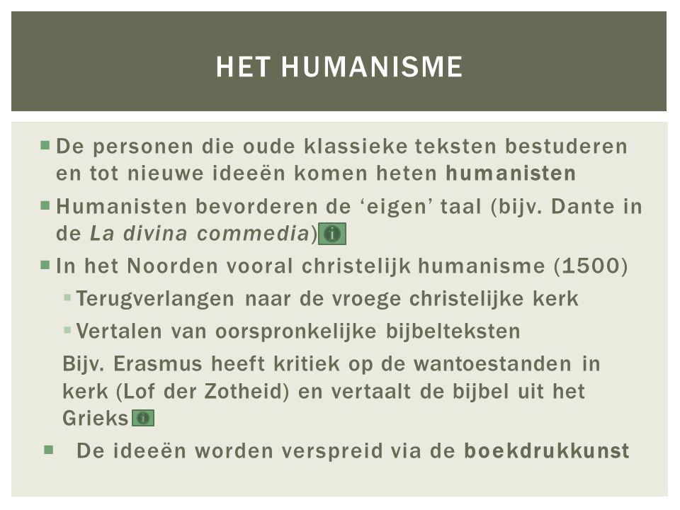  De personen die oude klassieke teksten bestuderen en tot nieuwe ideeën komen heten humanisten  Humanisten bevorderen de 'eigen' taal (bijv. Dante i