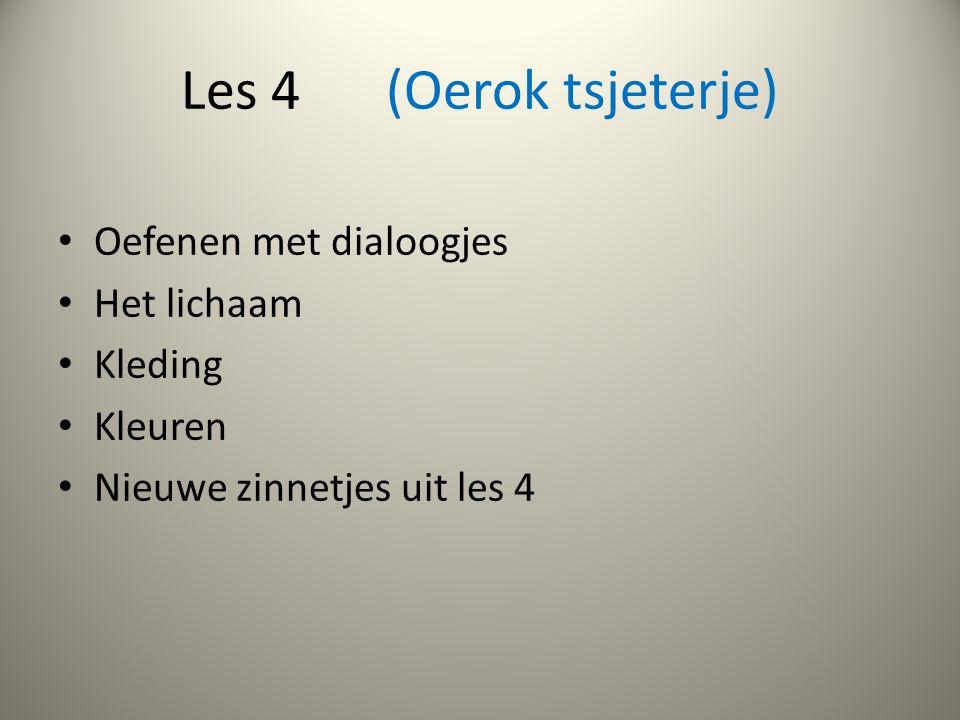Les 4 (Oerok tsjeterje) Oefenen met dialoogjes Het lichaam Kleding Kleuren Nieuwe zinnetjes uit les 4