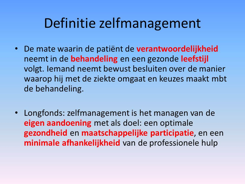 Definitie zelfmanagement De mate waarin de patiënt de verantwoordelijkheid neemt in de behandeling en een gezonde leefstijl volgt. Iemand neemt bewust