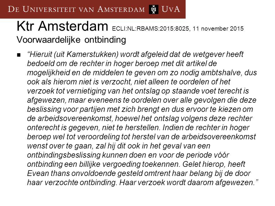 Ktr Amsterdam ECLI:NL:RBAMS:2015:8025, 11 november 2015 Voorwaardelijke ontbinding Hieruit (uit Kamerstukken) wordt afgeleid dat de wetgever heeft bedoeld om de rechter in hoger beroep met dit artikel de mogelijkheid en de middelen te geven om zo nodig ambtshalve, dus ook als hierom niet is verzocht, niet alleen te oordelen of het verzoek tot vernietiging van het ontslag op staande voet terecht is afgewezen, maar eveneens te oordelen over alle gevolgen die deze beslissing voor partijen met zich brengt en dus ervoor te kiezen om de arbeidsovereenkomst, hoewel het ontslag volgens deze rechter onterecht is gegeven, niet te herstellen.