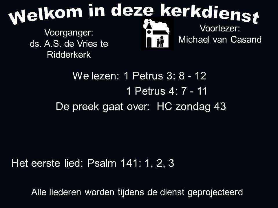 Alle liederen worden tijdens de dienst geprojecteerd Het eerste lied: Psalm 141: 1, 2, 3 We lezen: 1 Petrus 3: 8 - 12 1 Petrus 4: 7 - 11 De preek gaat over: HC zondag 43 Voorlezer: Michael van Casand Voorganger: ds.