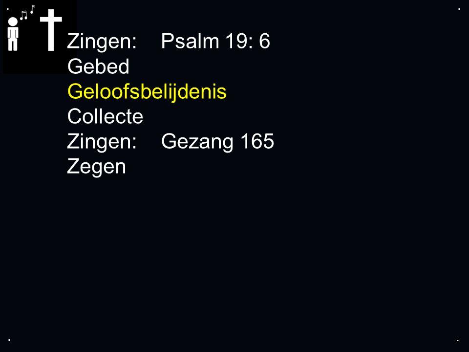 .... Zingen: Psalm 19: 6 Gebed Geloofsbelijdenis Collecte Zingen: Gezang 165 Zegen