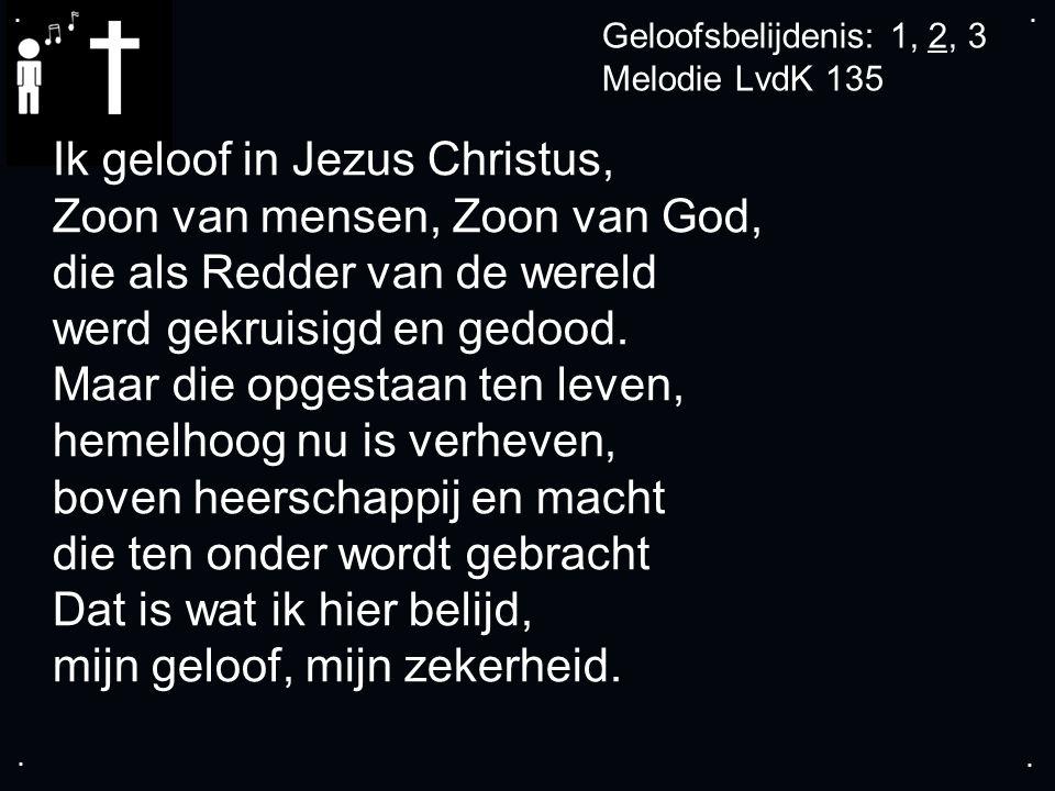 .... Geloofsbelijdenis: 1, 2, 3 Melodie LvdK 135 Ik geloof in Jezus Christus, Zoon van mensen, Zoon van God, die als Redder van de wereld werd gekruis