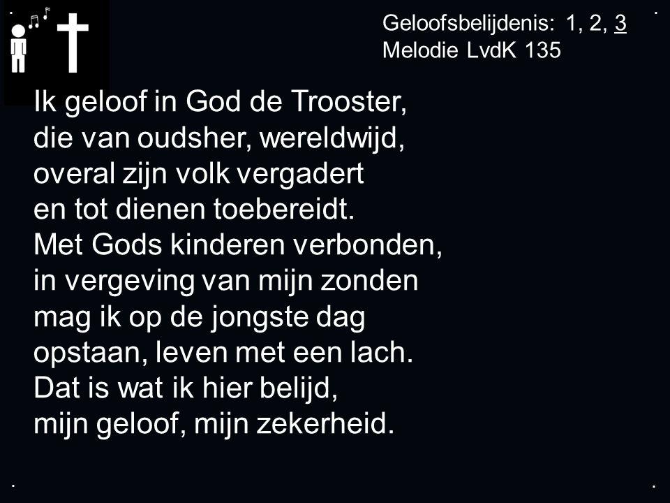 .... Geloofsbelijdenis: 1, 2, 3 Melodie LvdK 135 Ik geloof in God de Trooster, die van oudsher, wereldwijd, overal zijn volk vergadert en tot dienen t