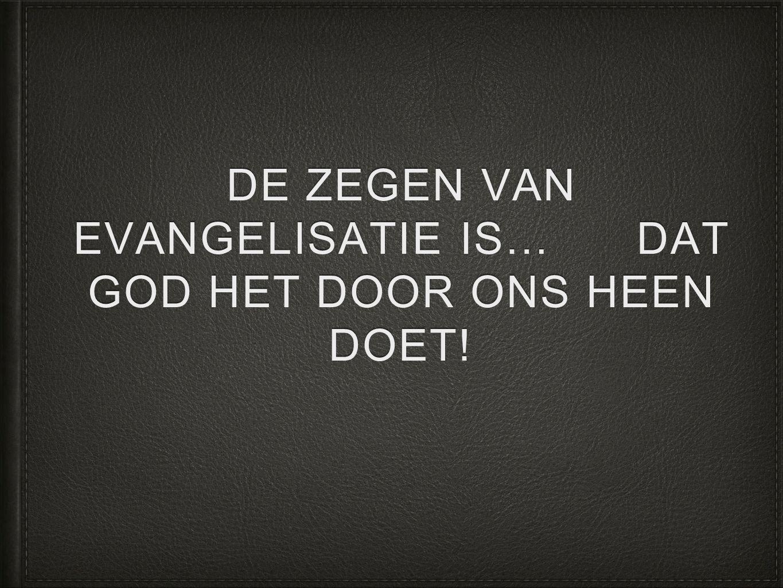 DE ZEGEN VAN EVANGELISATIE IS… DAT GOD HET DOOR ONS HEEN DOET!