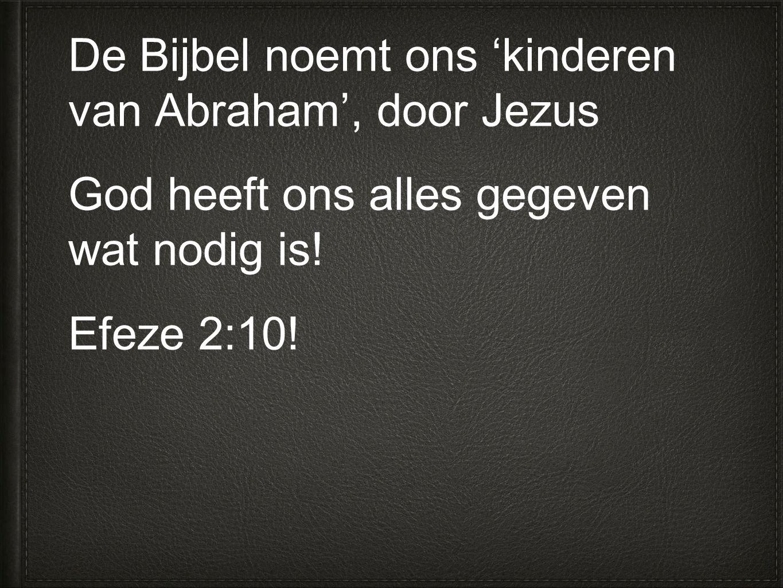 De Bijbel noemt ons 'kinderen van Abraham', door Jezus God heeft ons alles gegeven wat nodig is.