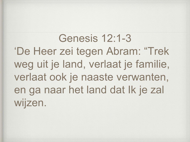 Genesis 12:1-3 'De Heer zei tegen Abram: Trek weg uit je land, verlaat je familie, verlaat ook je naaste verwanten, en ga naar het land dat Ik je zal wijzen.