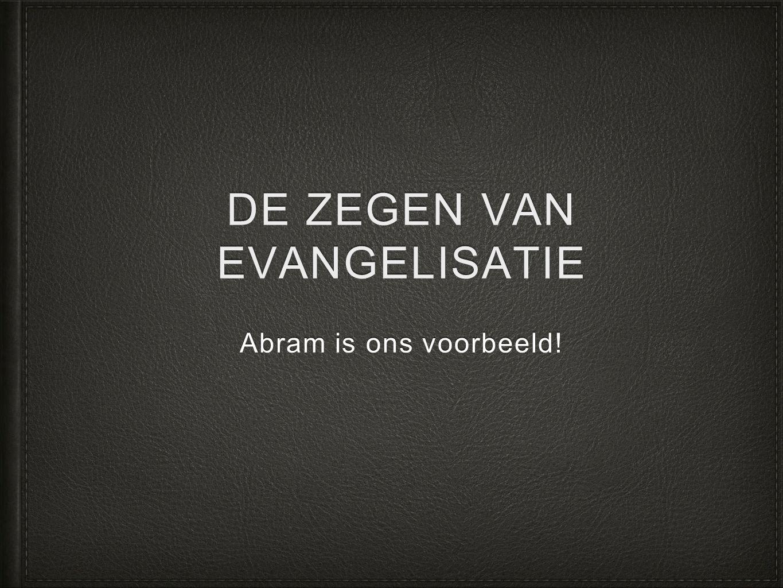 DE ZEGEN VAN EVANGELISATIE Abram is ons voorbeeld!