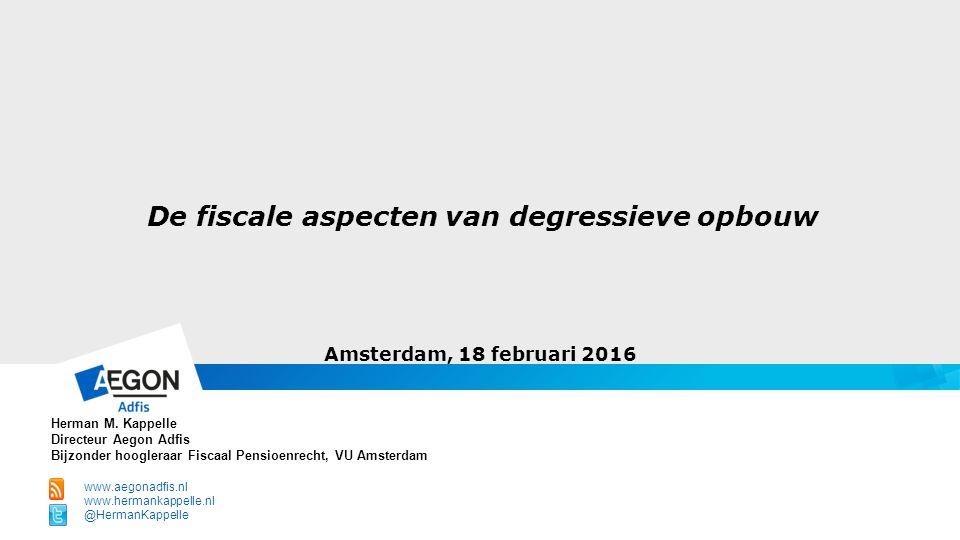 De fiscale aspecten van degressieve opbouw Amsterdam, 18 februari 2016 Herman M. Kappelle Directeur Aegon Adfis Bijzonder hoogleraar Fiscaal Pensioenr