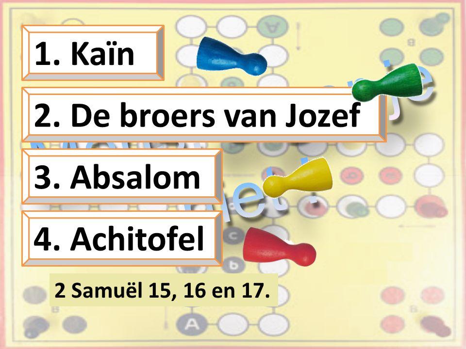 1. Kaïn 2. De broers van Jozef 3. Absalom 4. Achitofel 2 Samuël 15, 16 en 17.