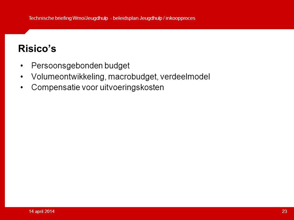 14 april 201423 Risico's Persoonsgebonden budget Volumeontwikkeling, macrobudget, verdeelmodel Compensatie voor uitvoeringskosten Technische briefing Wmo/Jeugdhulp - beleidsplan Jeugdhulp / inkoopproces