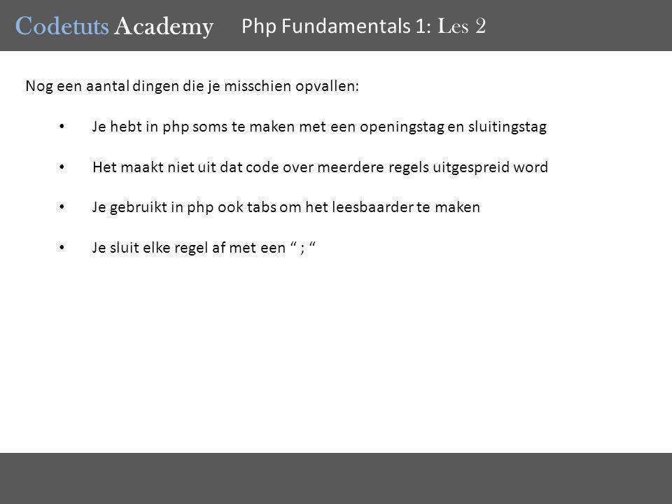 Codetuts Academy Php Fundamentals 1 : Les 2 Nog een aantal dingen die je misschien opvallen: Je hebt in php soms te maken met een openingstag en sluitingstag Het maakt niet uit dat code over meerdere regels uitgespreid word Je gebruikt in php ook tabs om het leesbaarder te maken Je sluit elke regel af met een ;