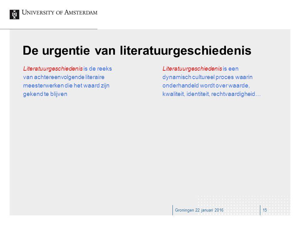 Groningen 22 januari 201615 De urgentie van literatuurgeschiedenis Literatuurgeschiedenis is de reeks van achtereenvolgende literaire meesterwerken die het waard zijn gekend te blijven Literatuurgeschiedenis is een dynamisch cultureel proces waarin onderhandeld wordt over waarde, kwaliteit, identiteit, rechtvaardigheid…