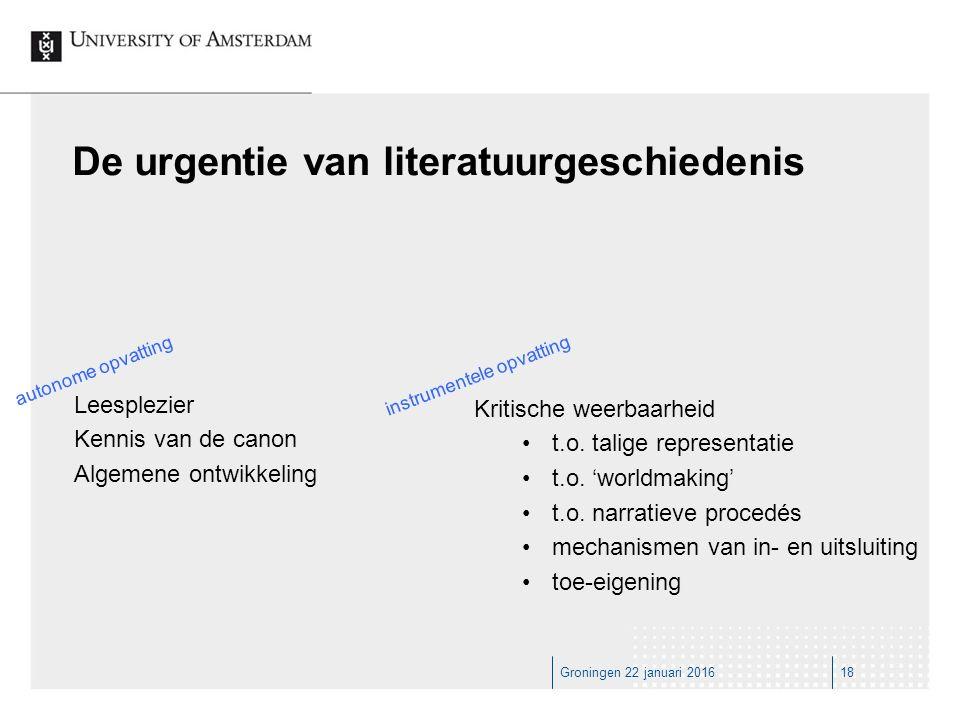 Groningen 22 januari 201618 De urgentie van literatuurgeschiedenis Leesplezier Kennis van de canon Algemene ontwikkeling Kritische weerbaarheid t.o.