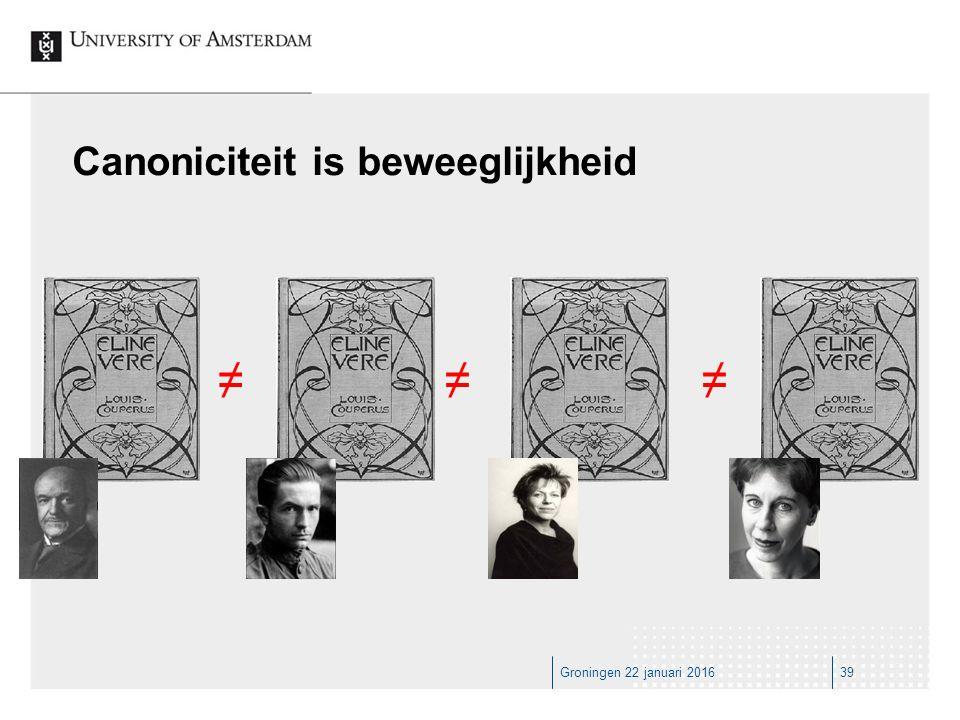 Groningen 22 januari 201639 Canoniciteit is beweeglijkheid ≠≠≠