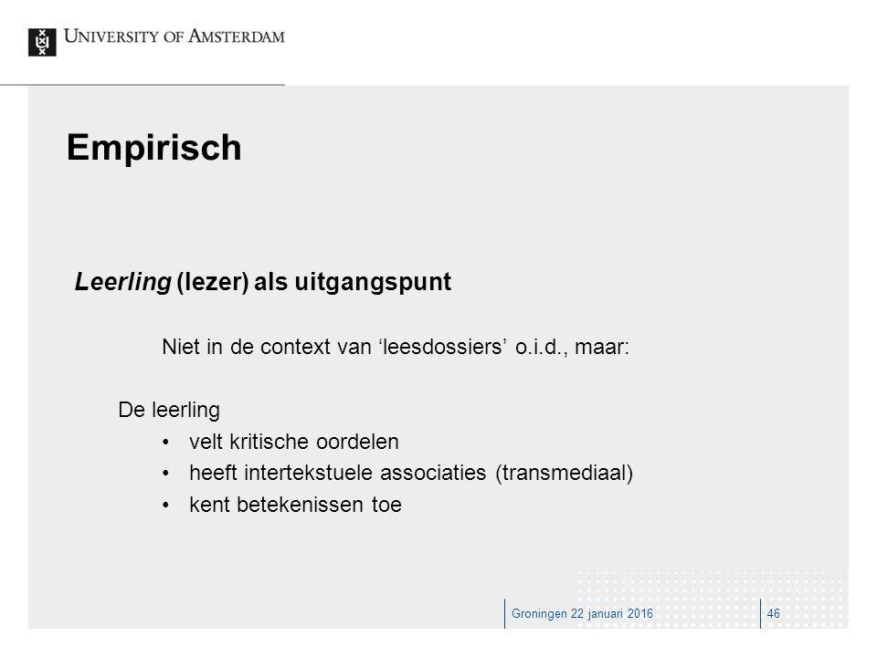 Groningen 22 januari 201646 Empirisch Leerling (lezer) als uitgangspunt Niet in de context van 'leesdossiers' o.i.d., maar: De leerling velt kritische oordelen heeft intertekstuele associaties (transmediaal) kent betekenissen toe