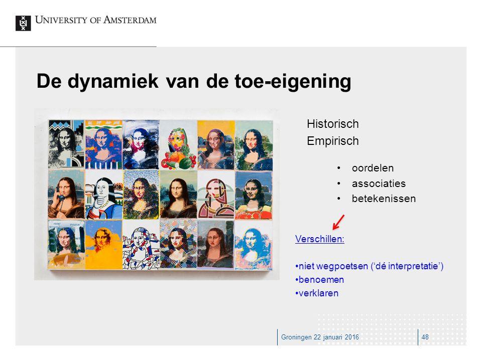 Groningen 22 januari 201648 De dynamiek van de toe-eigening Historisch Empirisch Verschillen: niet wegpoetsen ('dé interpretatie') benoemen verklaren oordelen associaties betekenissen