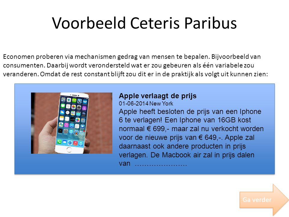 Voorbeeld Ceteris Paribus Economen proberen via mechanismen gedrag van mensen te bepalen. Bijvoorbeeld van consumenten. Daarbij wordt verondersteld wa