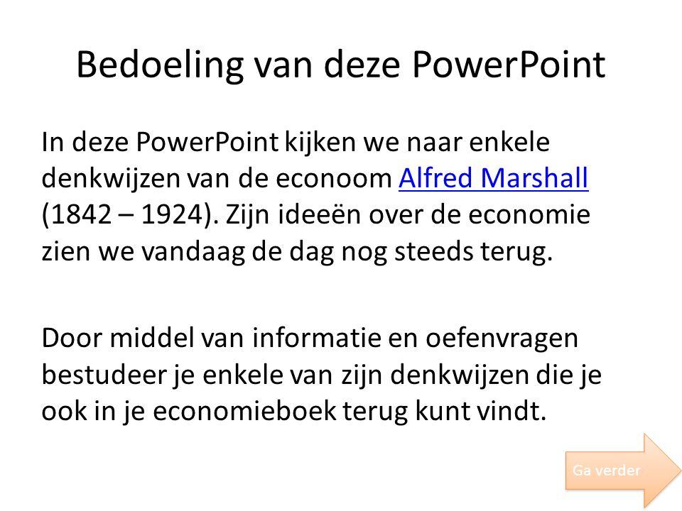 Bedoeling van deze PowerPoint In deze PowerPoint kijken we naar enkele denkwijzen van de econoom Alfred Marshall (1842 – 1924). Zijn ideeën over de ec