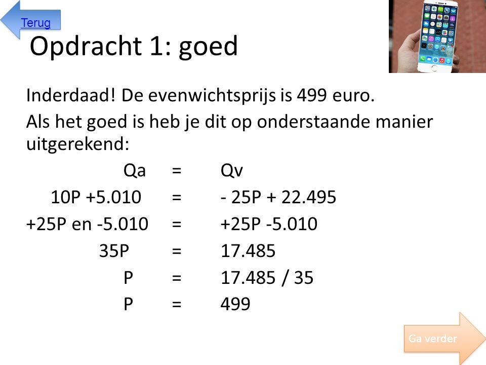 Opdracht 1: goed Inderdaad! De evenwichtsprijs is 499 euro. Als het goed is heb je dit op onderstaande manier uitgerekend: Qa = Qv 10P +5.010=- 25P +