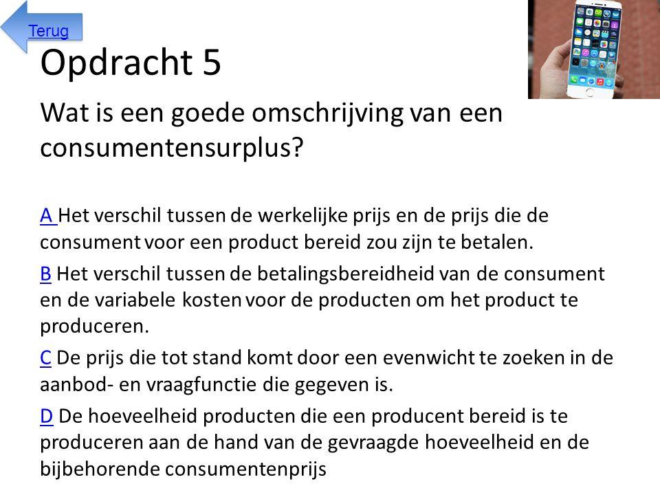 Opdracht 5 Wat is een goede omschrijving van een consumentensurplus? A A Het verschil tussen de werkelijke prijs en de prijs die de consument voor een