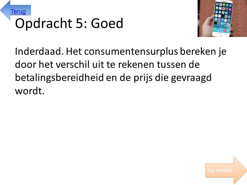 Opdracht 5: Goed Inderdaad. Het consumentensurplus bereken je door het verschil uit te rekenen tussen de betalingsbereidheid en de prijs die gevraagd