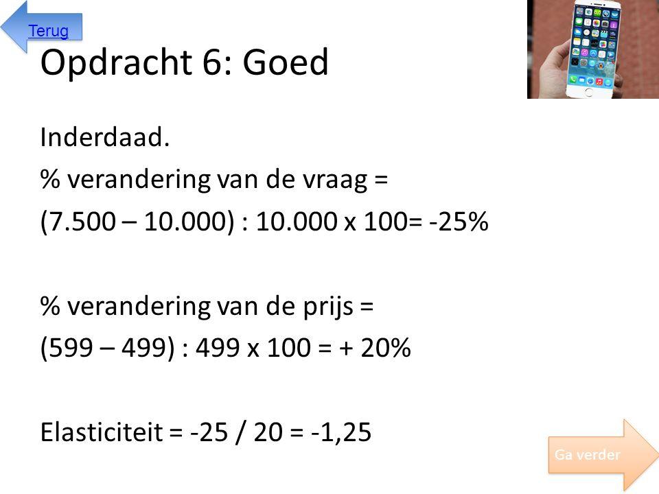 Opdracht 6: Goed Inderdaad. % verandering van de vraag = (7.500 – 10.000) : 10.000 x 100= -25% % verandering van de prijs = (599 – 499) : 499 x 100 =